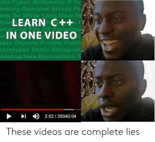Ass, Videos, and Video: nary Operator  ays F  er  Do While Loop Us  LEARN C++  IN ONE VIDEO  ass Obiects Private Publi  rototypes Static Encapsul  onstructors Destructors  ▶  4)  2:52 / 35040:04 These videos are complete lies