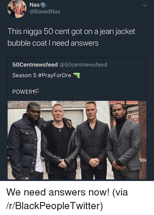 50 Cent, Blackpeopletwitter, and Nas: Nas  @BasedNas  This nigga 50 cent got on a jean jacket  bubble coat i need answers  50Centnewsfeed @50centnewsfeed  Season 5 #PrayForDre  POWER <p>We need answers now! (via /r/BlackPeopleTwitter)</p>