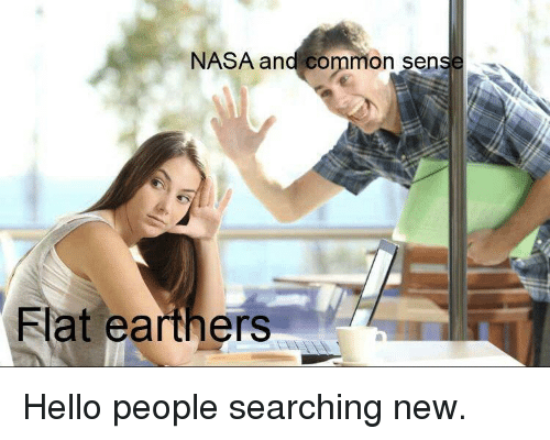 Hello, Nasa, and Common: NASA and common sen  Flat earthers Hello people searching new.