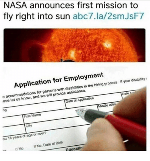 Memes, Nasa, and Abc7: NASA announces first mission to  fly right into sun  abc7.la/2smJsF7  Application for Employment  process. your disability  in the e accommodations for persons with assistance  Date A  we will provide ase let Date of Application  Middle Initin  First Name  City  ou 18 years of age or over?  No. Date of Birth  D No Educatio