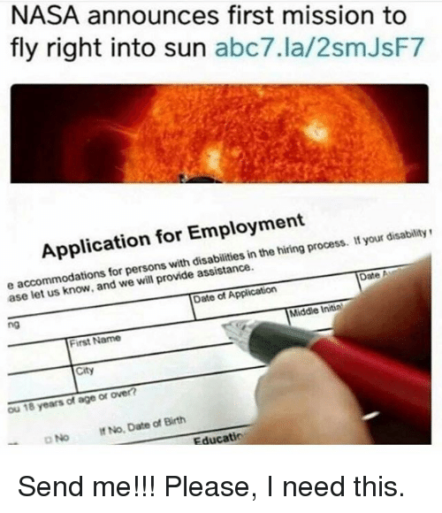 Memes, Nasa, and Abc7: NASA announces first mission to  fly right into sun  abc7.la/2smJsF7  Application for Employment  your disability  inthe process. e accommodations for persons with assistance.  Date A  we provide ase let Date of Application  Middle Initial  ng  First Name  ou 18 years of age or over?  No. Date Birth  of DNo Educatio Send me!!! Please, I need this.
