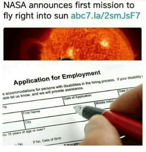 Nasa, Abc7, and Date: NASA announces first mission to  fly right into sun abc7.la/2smJsF7  Application for Employment  persons with disabilities in the hiring process. t your disabilitys  ase le  t us know, and we will provide assistance.  Date of Application  no  Middle Initin  First Name  City  Ou 18 years of age or over  No No Date of Birth
