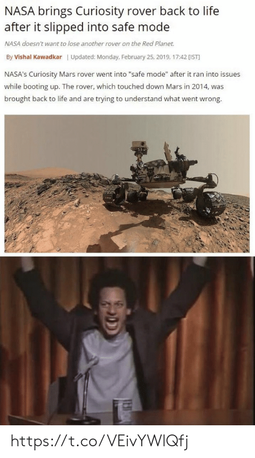 "Life, Memes, and Nasa: NASA brings Curiosity rover back to life  after it slipped into safe mode  NASA doesn't want to lose another rover on the Red Planet.  By Vishal Kawadkar Updated: Monday, February 25, 2019, 17:42 [IST  NASA's Curiosity Mars rover went into ""safe mode"" after it ran into issues  while booting up. The rover, which touched down Mars in 2014, was  brought back to life and are trying to understand what went wrong. https://t.co/VEivYWlQfj"