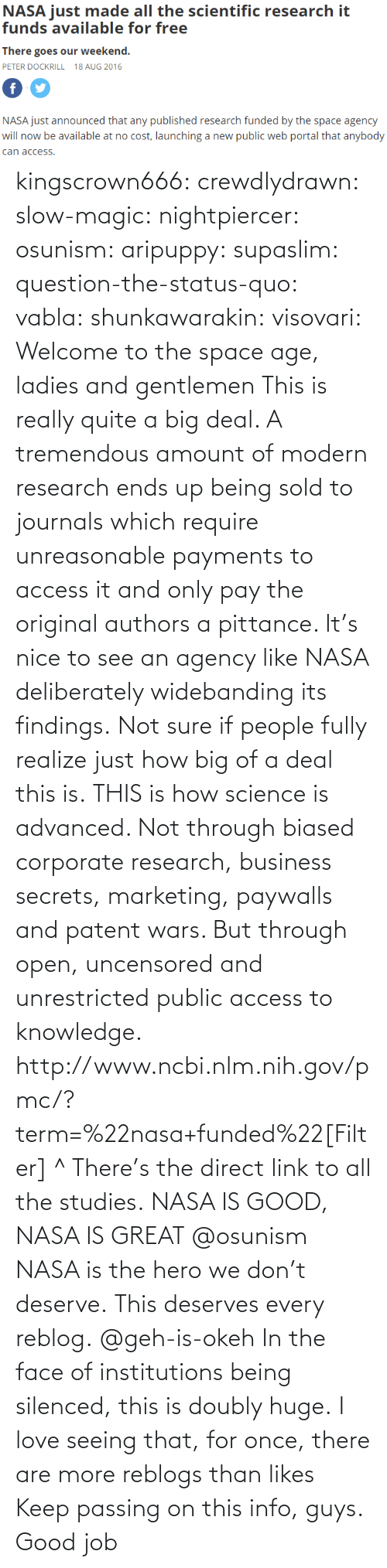 not sure: NASA just mde alll the sciemtiic research i  funds available for free  There goes our weekend.  PETER DOCKRILL 18 AUG 2016  NASA just announced that any published research funded by the space agency  will now be available at no cost, launching a new public web portal that anybody  can access kingscrown666: crewdlydrawn:  slow-magic:   nightpiercer:  osunism:  aripuppy:   supaslim:  question-the-status-quo:  vabla:  shunkawarakin:  visovari:  Welcome to the space age, ladies and gentlemen  This is really quite a big deal. A tremendous amount of modern research ends up being sold to journals which require unreasonable payments to access it and only pay the original authors a pittance. It's nice to see an agency like NASA deliberately widebanding its findings.  Not sure if people fully realize just how big of a deal this is.  THIS is how science is advanced. Not through biased corporate research, business secrets, marketing, paywalls and patent wars. But through open, uncensored and unrestricted public access to knowledge.  http://www.ncbi.nlm.nih.gov/pmc/?term=%22nasa+funded%22[Filter] ^ There's the direct link to all the studies.  NASA IS GOOD, NASA IS GREAT  @osunism   NASA is the hero we don't deserve.   This deserves every reblog.  @geh-is-okeh   In the face of institutions being silenced, this is doubly huge.   I love seeing that, for once, there are more reblogs than likes Keep passing on this info, guys. Good job