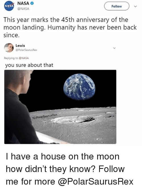 Memes, Nasa, and House: NASA  @NASA  NASA  Follow  This year marks the 45th anniversary of the  moon landing. Humanity has never been back  since  Lewis  @PolarSaurusRex  Replying to @NASA  you sure about that  IG:PolarSaurusRex I have a house on the moon how didn't they know? Follow me for more @PolarSaurusRex