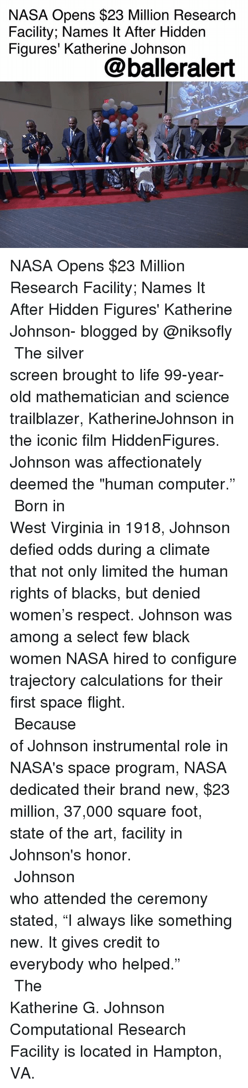 "Life, Memes, and Nasa: NASA Opens $23 Million Research  Facility; Names It After Hidden  Figures' Katherine Johnson  @balleralert NASA Opens $23 Million Research Facility; Names It After Hidden Figures' Katherine Johnson- blogged by @niksofly ⠀⠀⠀⠀⠀⠀⠀⠀⠀⠀⠀⠀⠀⠀⠀⠀⠀⠀⠀⠀⠀⠀⠀⠀⠀⠀⠀⠀⠀⠀⠀⠀⠀ The silver screen brought to life 99-year-old mathematician and science trailblazer, KatherineJohnson in the iconic film HiddenFigures. Johnson was affectionately deemed the ""human computer."" ⠀⠀⠀⠀⠀⠀⠀⠀⠀⠀⠀⠀⠀⠀⠀⠀⠀⠀⠀⠀⠀⠀⠀⠀⠀⠀⠀⠀⠀⠀⠀⠀⠀ Born in West Virginia in 1918, Johnson defied odds during a climate that not only limited the human rights of blacks, but denied women's respect. Johnson was among a select few black women NASA hired to configure trajectory calculations for their first space flight. ⠀⠀⠀⠀⠀⠀⠀⠀⠀⠀⠀⠀⠀⠀⠀⠀⠀⠀⠀⠀⠀⠀⠀⠀⠀⠀⠀⠀⠀⠀⠀⠀⠀ Because of Johnson instrumental role in NASA's space program, NASA dedicated their brand new, $23 million, 37,000 square foot, state of the art, facility in Johnson's honor. ⠀⠀⠀⠀⠀⠀⠀⠀⠀⠀⠀⠀⠀⠀⠀⠀⠀⠀⠀⠀⠀⠀⠀⠀⠀⠀⠀⠀⠀⠀⠀⠀⠀ Johnson who attended the ceremony stated, ""I always like something new. It gives credit to everybody who helped."" ⠀⠀⠀⠀⠀⠀⠀⠀⠀⠀⠀⠀⠀⠀⠀⠀⠀⠀⠀⠀⠀⠀⠀⠀⠀⠀⠀⠀⠀⠀⠀⠀⠀ The Katherine G. Johnson Computational Research Facility is located in Hampton, VA."