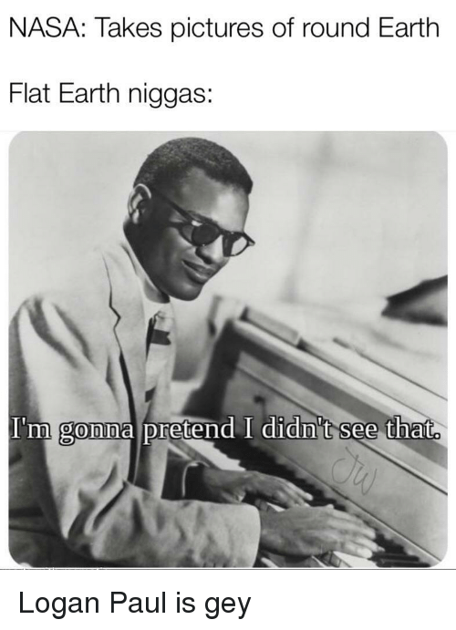 Nasa, Earth, and Pictures: NASA: Takes pictures of round Earth  Flat Earth niggas:  I'm  gonna pretend I didn't see that. Logan Paul is gey