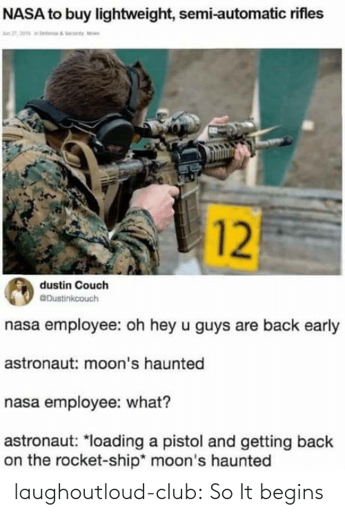 Employee: NASA to buy lightweight, semi-automatic rifles  n 2, 20a eteA ecunty n  12  dustin Couch  @Dustinkcouch  nasa employee: oh hey u guys are back early  astronaut: moon's haunted  nasa employee: what?  astronaut: *loading a pistol and getting back  on the rocket-ship* moon's haunted laughoutloud-club:  So It begins