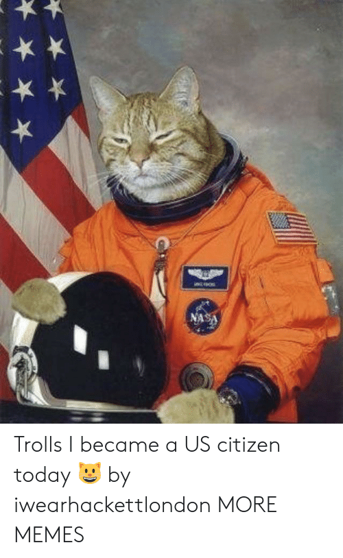 trolls: NASA Trolls I became a US citizen today 😺 by iwearhackettlondon MORE MEMES