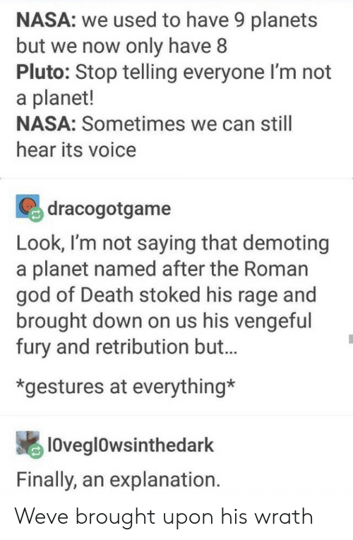 God, Nasa, and Death: NASA: we used to have 9 planets  but we now only have8  Pluto: Stop telling everyone l'm not  a planet!  NASA: Sometimes we can still  hear its voice  dracogotgame  Look, I'm not saying that demoting  a planet named after the Roman  god of Death stoked his rage and  brought down on us his vengeful  fury and retribution but..  *gestures at everything*  lOvegl0wsinthedark  Finally, an explanation. Weve brought upon his wrath