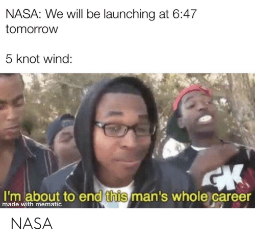 Knot: NASA: We will be launching at 6:47  tomorrow  5 knot wind:  I'm about to end this man's whole career  made with mematic NASA