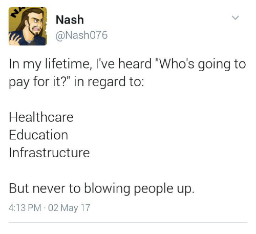 "Memes, Lifetime, and Never: Nash  @Nash076  In my lifetime, I've heard ""Who's going to  pay for it?"" in regard to  Healthcare  Education  Infrastructure  But never to blowing people up.  4:13 PM 02 May 17"