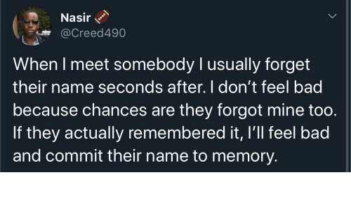 Feel Bad: Nasir  @Creed490  When I meet somebody I usually forget  their name seconds after. I don't feel bad  because chances are they forgot mine too.  If they actually remembered it, I'll feel bad  and commit their name to memory.