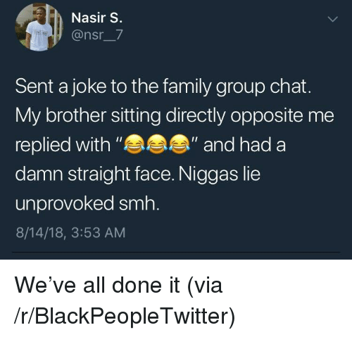 "Blackpeopletwitter, Family, and Group Chat: Nasir S.  @nsr_7  Sent a joke to the family group chat.  My brother sitting directly opposite me  replied with""  damn straight face. Niggas lie  unprovoked smh.  8/14/18, 3:53 AM  ""and had a We've all done it (via /r/BlackPeopleTwitter)"