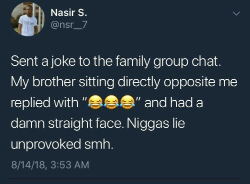 "Family, Group Chat, and Smh: Nasir S.  @nsr_7  Sent a joke to the family group chat.  My brother sitting directly opposite me  replied with ""  damn straight face. Niggas lie  "" and had a  unprovoked smh.  8/14/18, 3:53 AM"