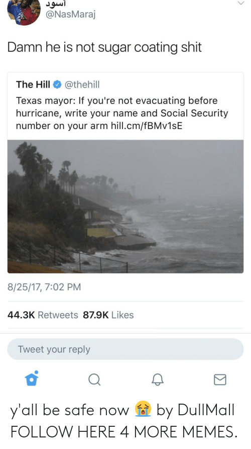 Dank, Memes, and Shit: @NasMara  Damn he is not sugar coating shit  The Hill @thehill  Texas mayor: If you're not evacuating before  hurricane, write your name and Social Security  number on your arm hill.cm/fBMv1sE  8/25/17, 7:02 PM  44.3K Retweets 87.9K Likes  Tweet your reply  2 y'all be safe now 😭 by DullMall FOLLOW HERE 4 MORE MEMES.