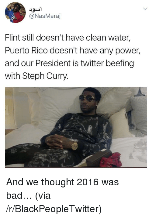 Bad, Blackpeopletwitter, and Twitter: @NasMaraj  Flint still doesn't have clean water  Puerto Rico doesn't have any power,  and our President is twitter beefing  with Steph Curry. <p>And we thought 2016 was bad&hellip; (via /r/BlackPeopleTwitter)</p>