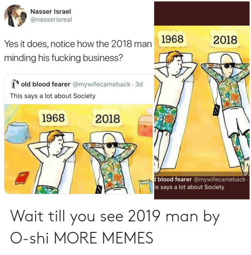 Dank, Fucking, and Memes: Nasser Israel  @nasserisreal  2018  Yes it does, notice how the 2018 man 1968  minding his fucking business?  old blood fearer @mywifecameback 3d  This says a lot about Society  1968  2018  blood fearer @mywifecameback  is says a lot about Society Wait till you see 2019 man by O-shi MORE MEMES