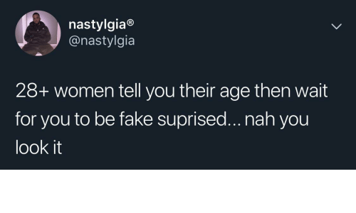 wait for you: nastylgia®  @nastylgia  28+ women tell you their age then wait  for you to be fake suprised... nah you  look it