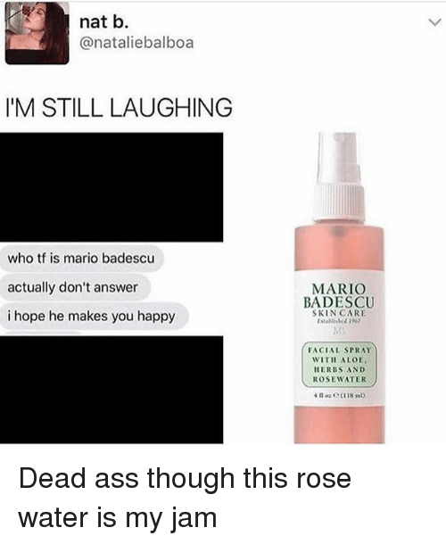 My Jam: nat b.  @nataliebalboa  I'M STILL LAUGHING  who tf is mario badescu  actually don't answer  i hope he makes you happy  MARIO  BADESCU  SKIN CARE  FACIAL SPRAY  WITH ALOE  HERBS AND  ROSEWATER Dead ass though this rose water is my jam