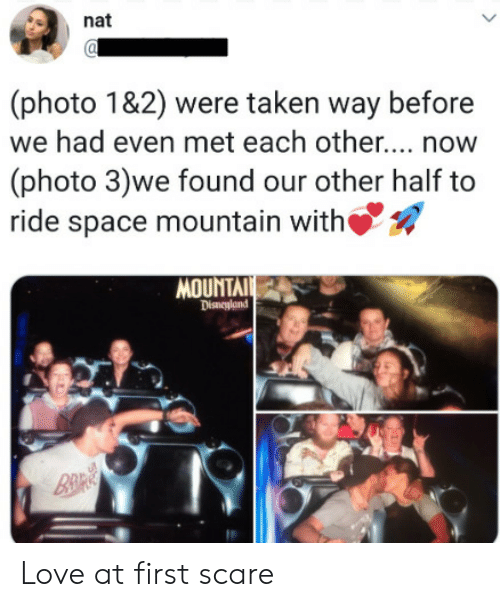 nat: nat  (photo 1&2) were taken way before  we had even met each othe... now  (photo 3)we found our other half to  ride space mountain with  MOUNTAI  Disneyland  B&R Love at first scare