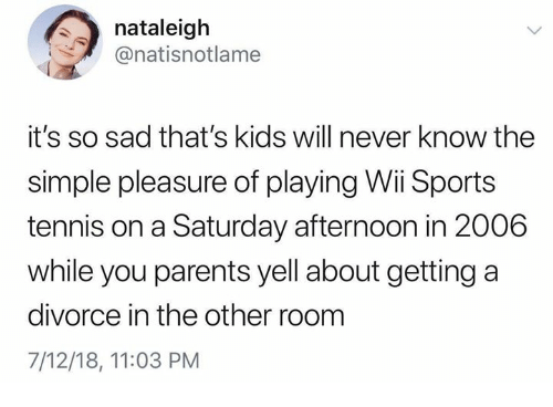 Funny, Parents, and Sports: nataleigh  @natisnotlame  it's so sad that's kids will never know the  simple pleasure of playing Wii Sports  tennis on a Saturday afternoon in 2006  while you parents yell about getting a  divorce in the other room  7/12/18, 11:03 PM