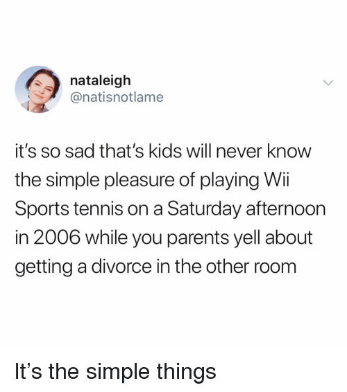 Funny, Parents, and Sports: nataleigh  @natisnotlame  it's so sad that's kids will never know  the simple pleasure of playing Wii  Sports tennis on a Saturday afternoon  in 2006 while you parents yell about  getting a divorce in the other room It's the simple things