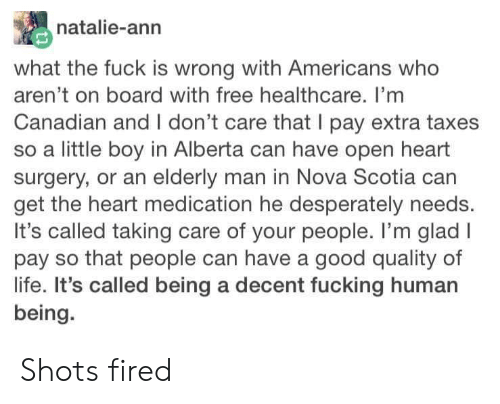 Fucking, Life, and Taxes: natalie-ann  what the fuck is wrong with Americans who  aren't on board with free healthcare. I'mm  Canadian and I don't care that I pay extra taxes  so a little boy in Alberta can have open heart  surgery, or an elderly man in Nova Scotia can  get the heart medication he desperately needs.  It's called taking care of your people. I'm glad I  pay so that people can have a good quality of  life. It's called being a decent fucking human  being. Shots fired