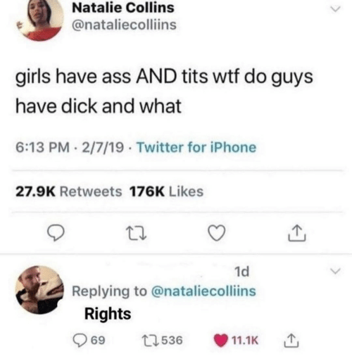 Ass, Girls, and Iphone: Natalie Collins  @nataliecolliins  girls have ass AND tits wtf do guys  have dick and what  6:13 PM 2/7/19 Twitter for iPhone  27.9K Retweets 176K Likes  1d  Replying to @nataliecolliins  Rights  69  t1536  11.1K