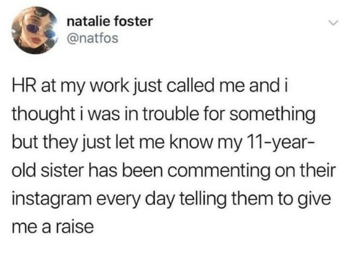 Instagram, Work, and Old: natalie foster  @natfos  HR at my work just called me and i  thought i was in trouble for something  but they just let me know my 11-year-  old sister has been commenting on their  instagram every day telling them to give  me a raise