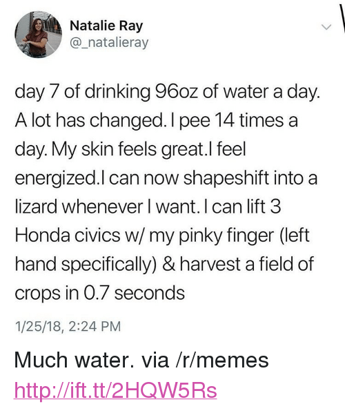 """Civics: Natalie Ray  @_natalieray  day 7 of drinking 96oz of water a day.  A lot has changed. I pee 14 times a  day. My skin feels great.I feel  energized.l can now shapeshift into a  lizard whenever I want. I can lift 3  Honda civics w/my pinky finger (left  hand specifically) & harvest a field of  crops in 0.7 seconds  1/25/18, 2:24 PM <p>Much water. via /r/memes <a href=""""http://ift.tt/2HQW5Rs"""">http://ift.tt/2HQW5Rs</a></p>"""