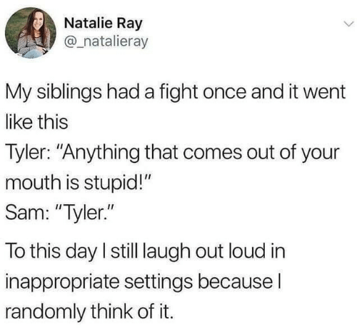 "Fight, Once, and Ray: Natalie Ray  @_natalieray  My siblings had a fight once and it went  like this  Tyler: ""Anything that comes out of your  mouth is stupid!""  Sam: ""Tyler.""  To this day I still laugh out loud in  inappropriate settings becausel  randomly think of it."