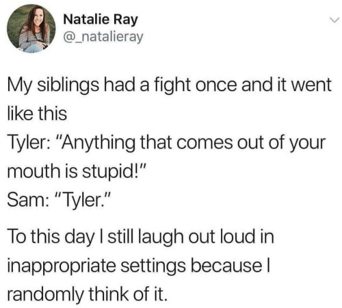 "Fight, Once, and Ray: Natalie Ray  @_natalieray  My siblings had a fight once and it went  like this  Tyler: ""Anything that comes out of your  mouth is stupid!""  Sam: ""Tyler.""  To this day I still laugh out loud in  inappropriate settings because I  randomly think of it."