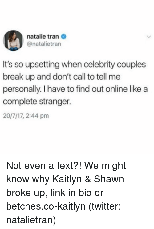 Twitter, Break, and Link: natalie tran  @natalietran  It's so upsetting when celebrity couples  break up and don't call to tell me  personally. I have to find out online like a  complete stranger.  20/7/17, 2:44 pm Not even a text?! We might know why Kaitlyn & Shawn broke up, link in bio or betches.co-kaitlyn (twitter: natalietran)