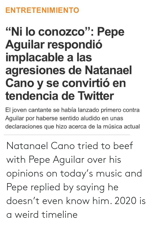 opinions: Natanael Cano tried to beef with Pepe Aguilar over his opinions on today's music and Pepe replied by saying he doesn't even know him. 2020 is a weird timeline