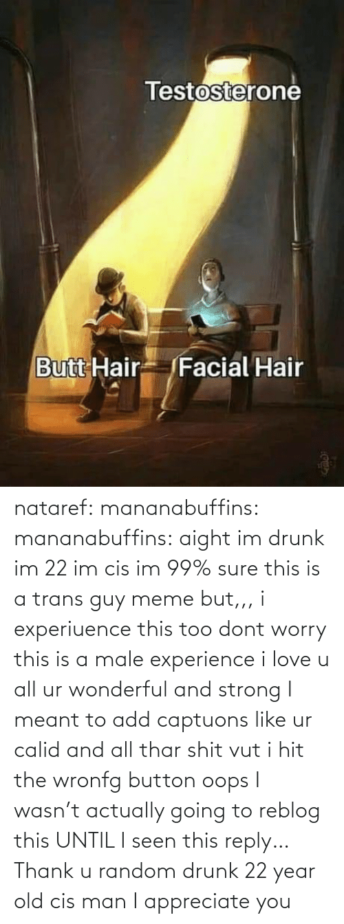 year: nataref: mananabuffins:   mananabuffins: aight im drunk im 22 im cis im 99% sure this is a trans guy meme but,,, i experiuence this too dont worry this is a male experience i love u all ur wonderful and strong I meant to add captuons like ur calid and all thar shit vut i hit the wronfg button oops    I wasn't actually going to reblog this UNTIL I seen this reply… Thank u random drunk 22 year old cis man I appreciate you
