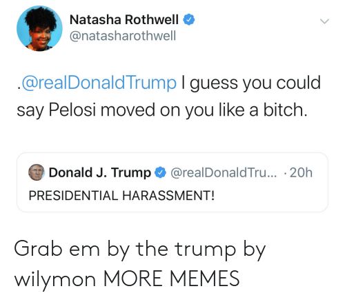 J Trump: Natasha Rothwell  @natasharothwell  @realDonaldTrump I guess you could  say Pelosi moved on you like a bitch.  Donald J. Trump  @realDonaldTru... 20h  PRESIDENTIAL HARASSMENT! Grab em by the trump by wilymon MORE MEMES