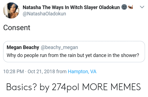 Dank, Megan, and Memes: Natasha The Ways In Witch Slayer Oladokun  @NatashaOladokun  Consent  Megan Beachy @beachy_megan  Why do people run from the rain but yet dance in the shower?  10:28 PM Oct 21, 2018 from Hampton, VA Basics? by 274pol MORE MEMES
