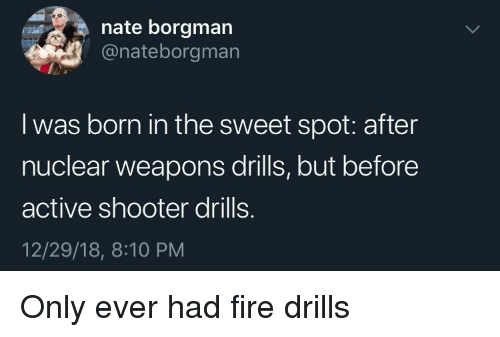 Nuclear Weapons: nate borgman  @nateborgman  I was born in the sweet spot: after  nuclear weapons drills, but before  active shooter drills.  12/29/18, 8:10 PM Only ever had fire drills