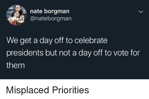 Presidents, Day, and Them: nate borgman  @nateborgman  We get a day off to celebrate  presidents but not a day off to vote for  them Misplaced Priorities