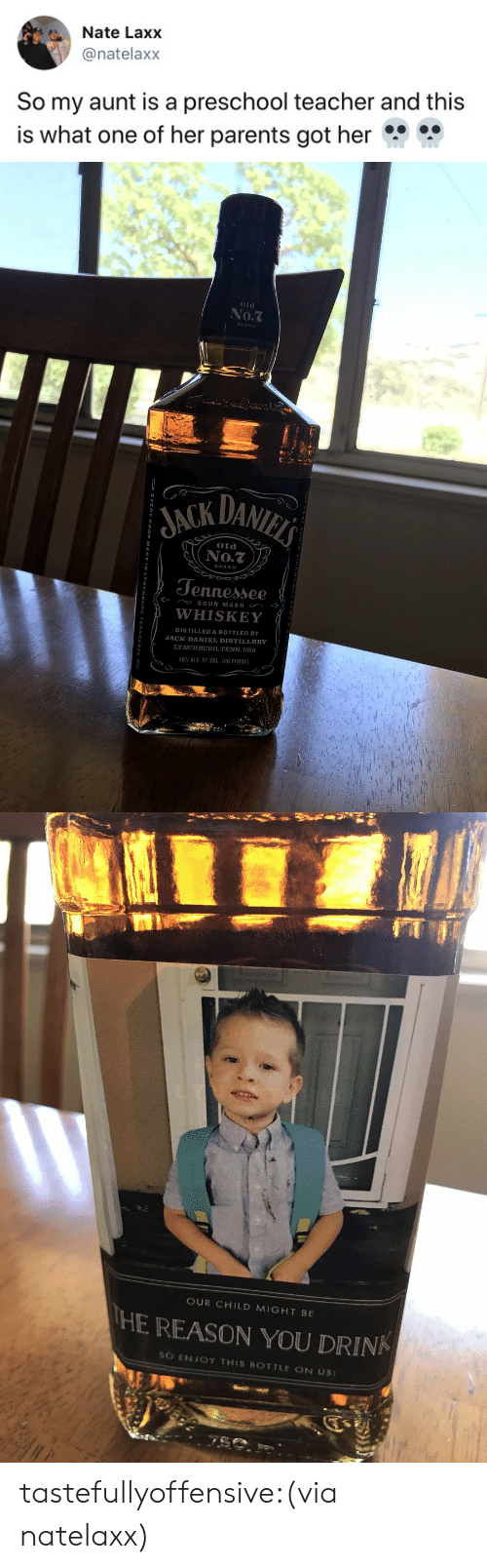 Parents, Teacher, and Tumblr: Nate Laxx  @natelaxx  So my aunt is a preschool teacher and this  is what one of her parents got her   01d  No.7  JACK DANI  Old  No.t  BRAND  Jennesse  WHISKEY  DISTILLED&BOTTLED BY  JACK DANIEL DISTILLERY  LYNCHBURG, TENN. USA  40% ALC BY VOL. (80 PROOF)   OUR CHILD MIGHT BE  HE REASON YOU DRINK  SO ENJOY THIS BOTTLE ON US tastefullyoffensive:(via natelaxx)