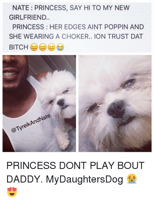 Dat Bitch: NATE: PRINCESS, SAY HI TO MY NEW  GIRLFRIEND.  PRINCESS: HER EDGES AINT POPPIN AND  SHE WEARING A CHOKER.. ION TRUST DAT  BITCH  eNate  KAn  Tyre PRINCESS DONT PLAY BOUT DADDY. MyDaughtersDog 😭😍