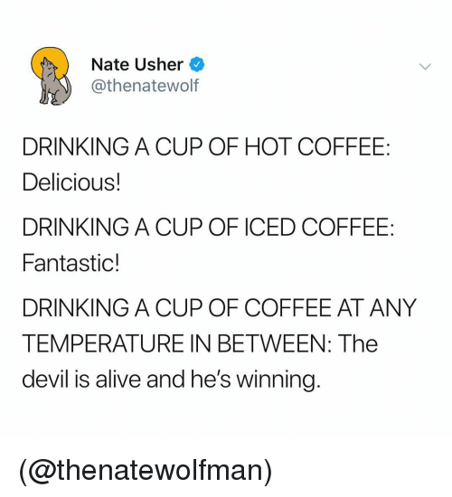 Alive, Drinking, and Usher: Nate Usher  @thenatewolf  DRINKING A CUP OF HOT COFFEE  Delicious!  DRINKING A CUP OF ICED COFFEE:  Fantastic!  DRINKING A CUP OF COFFEE AT ANY  TEMPERATURE IN BETWEEN: The  devil is alive and he's winning (@thenatewolfman)