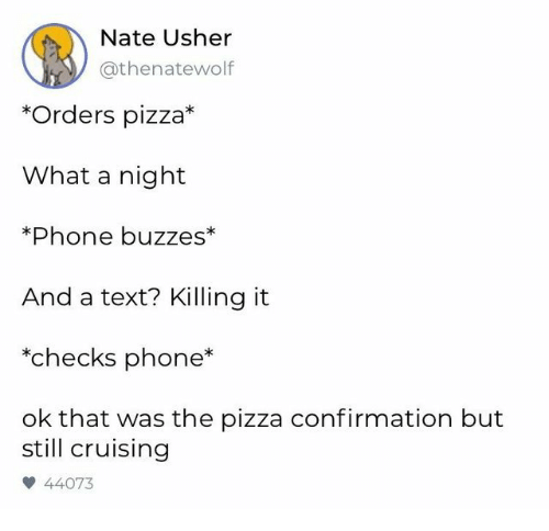 Killing It: Nate Usher  @thenatewolf  *Orders pizza*  What a night  *Phone buzzes*  And a text? Killing it  *checks phone  ok that was the pizza confirmation but  still cruising  44073