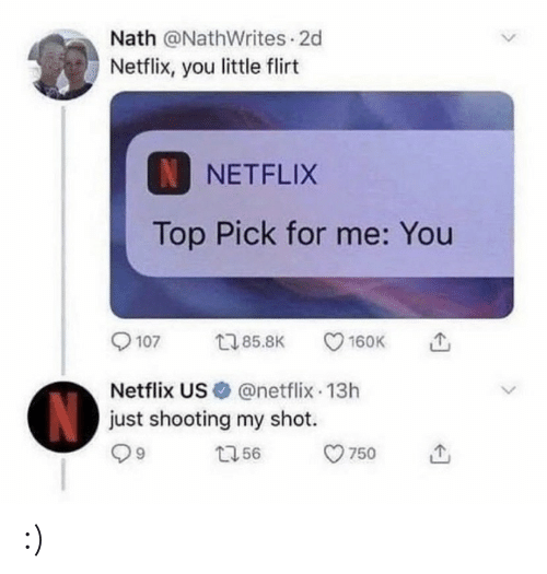 Netflix, Top, and You: Nath @NathWrites 2d  Netflix, you little flirt  NNETFLIX  Top Pick for me: You  t85.8K  107  160K  Netflix US @netflix 13h  just shooting my shot.  N  t56  750  > :)