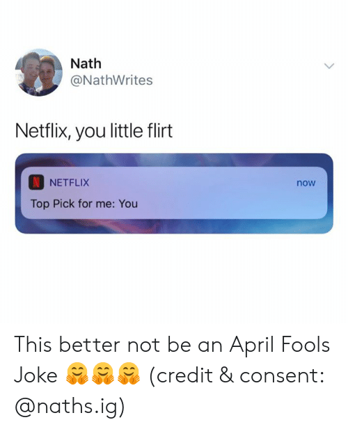 Netflix, April Fools, and April: Nath  @NathWrites  Netflix, you little flirt  NETFLIX  now  Top Pick for me: You This better not be an April Fools Joke 🤗🤗🤗 (credit & consent: @naths.ig)
