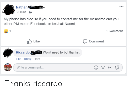Facebook, Phone, and Text: Nathan  30 mins  My phone has died so if you need to contact me for the meantime can you  either PM me on Facebook, or text/call Naomi,  1 Comment  Like  Comment  Won't need to but thanks.  Riccardo  Like Reply 14m  Write a comment.  GIP  .. Thanks riccardo