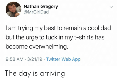 t-shirts: Nathan Gregory  @MrGirlDad  I am trying my best to remain a cool dad  but the urge to tuck in my t-shirts has  become overwhelming  9:58 AM-3/21/19 Twitter Web App The day is arriving