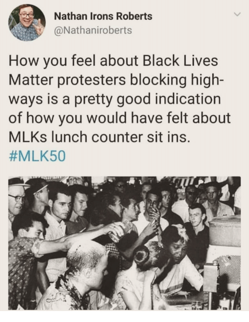 roberts: Nathan Irons Roberts  @Nathaniroberts  How you feel about Black Lives  Matter protesters blocking high-  ways is a pretty good indication  of how you would have felt about  MLKs lunch counter sit ins.