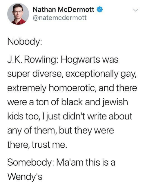 J. K. Rowling: Nathan McDermott  @natemcdermott  Nobody:  J.K. Rowling: Hogwarts was  super diverse, exceptionally gay,  extremely homoerotic, and there  were a ton of black and jewish  kids too, I just didn't write about  any of them, but they were  there, trust me.  Somebody: Ma'am this is a  Wendy's